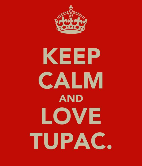 KEEP CALM AND LOVE TUPAC.
