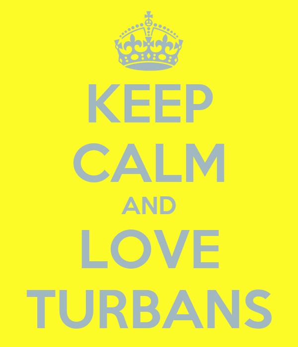KEEP CALM AND LOVE TURBANS