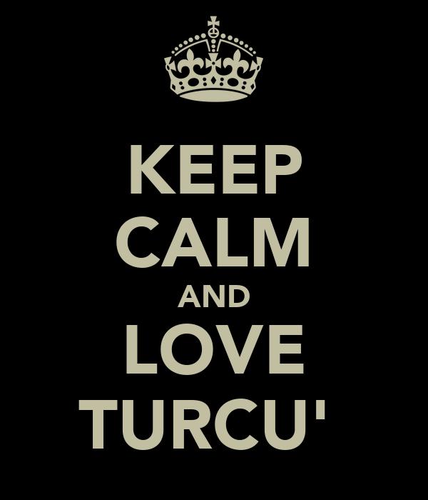 KEEP CALM AND LOVE TURCU'