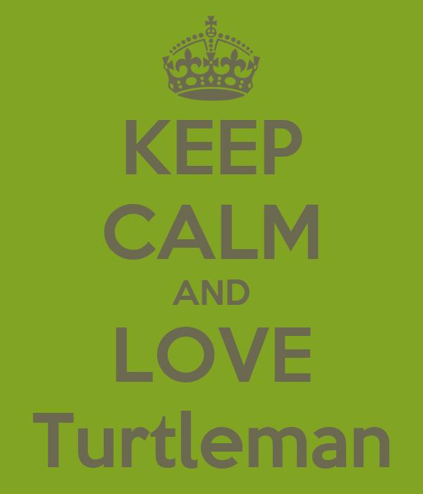 KEEP CALM AND LOVE Turtleman