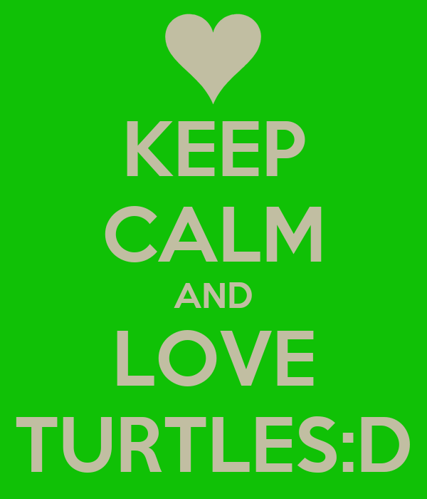 KEEP CALM AND LOVE TURTLES:D