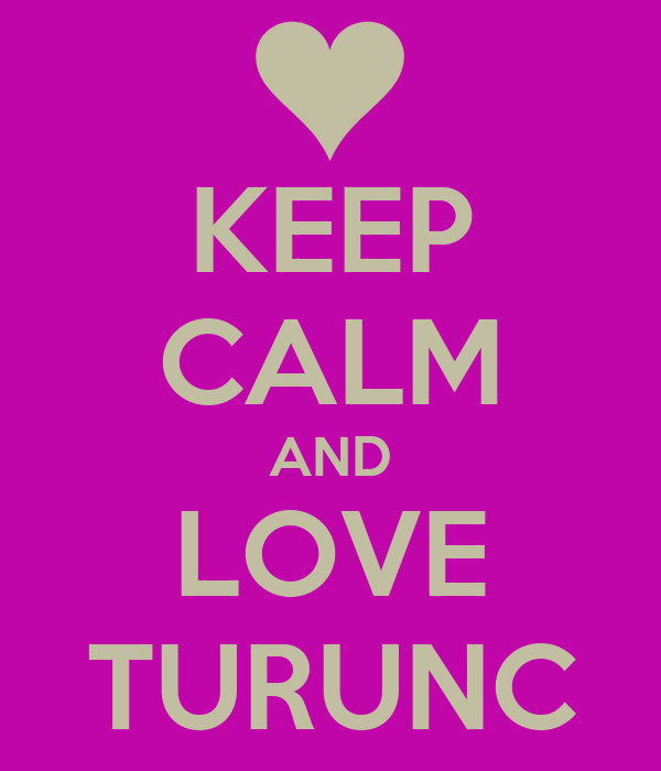 KEEP CALM AND LOVE TURUNC