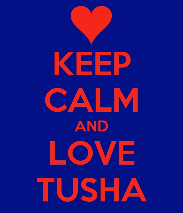 KEEP CALM AND LOVE TUSHA