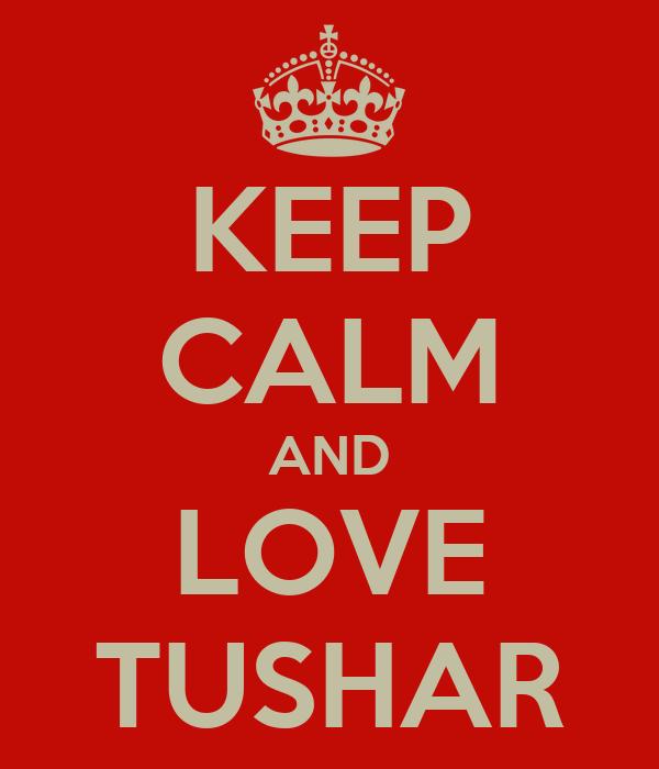 KEEP CALM AND LOVE TUSHAR