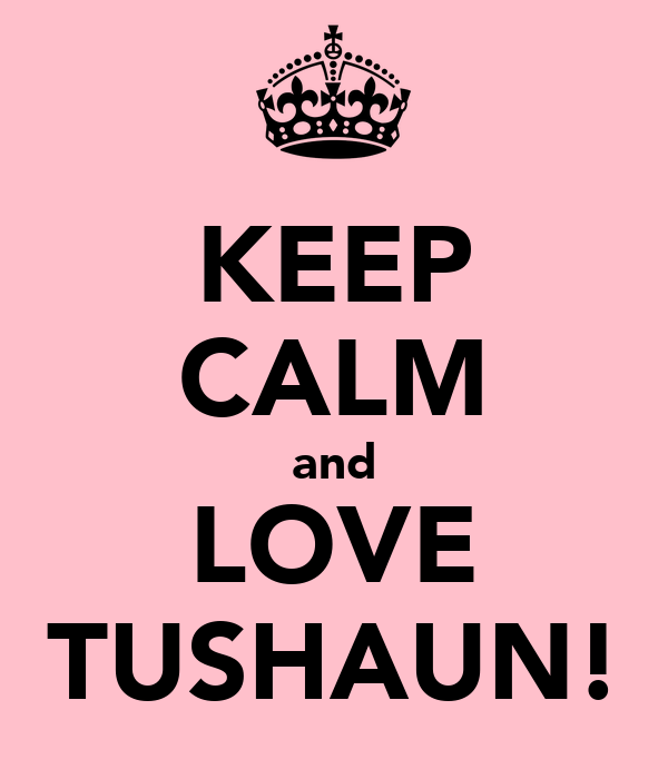 KEEP CALM and LOVE TUSHAUN!