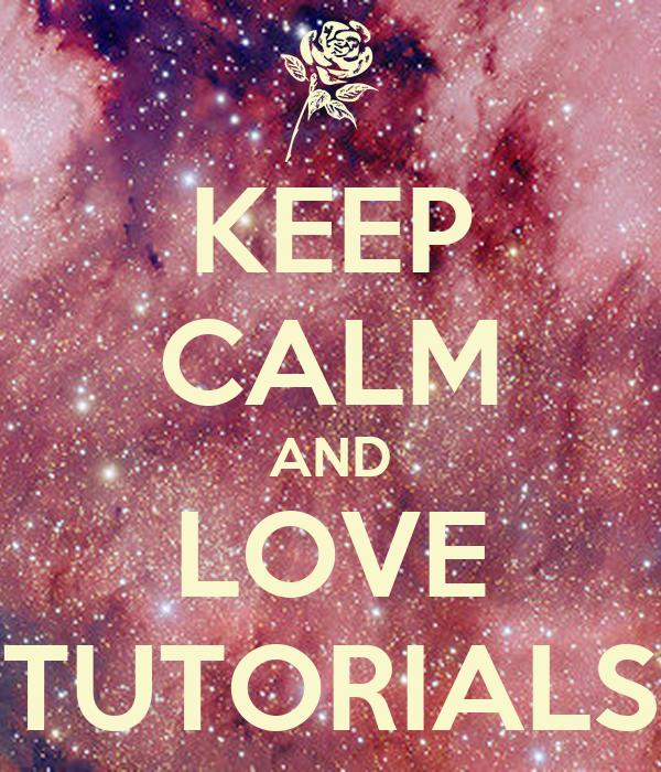 KEEP CALM AND LOVE TUTORIALS