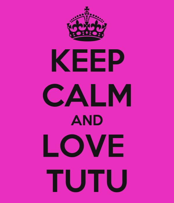 KEEP CALM AND LOVE  TUTU