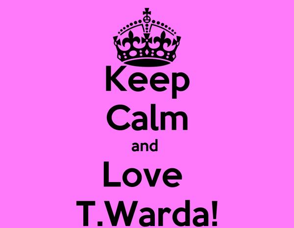 Keep Calm and  Love  T.Warda!