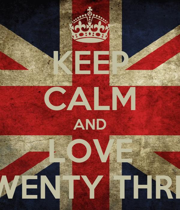 KEEP CALM AND LOVE TWENTY THREE