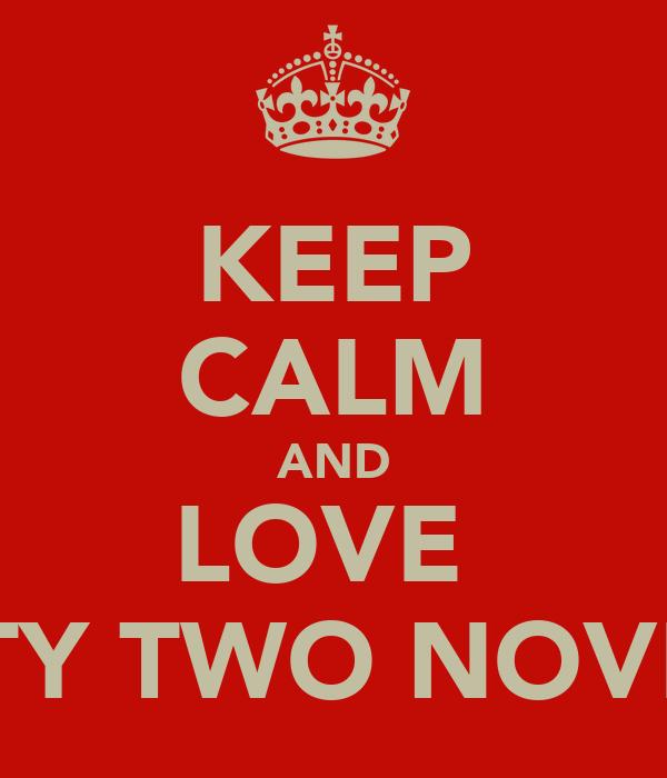 KEEP CALM AND LOVE  TWENTY TWO NOVEMBER