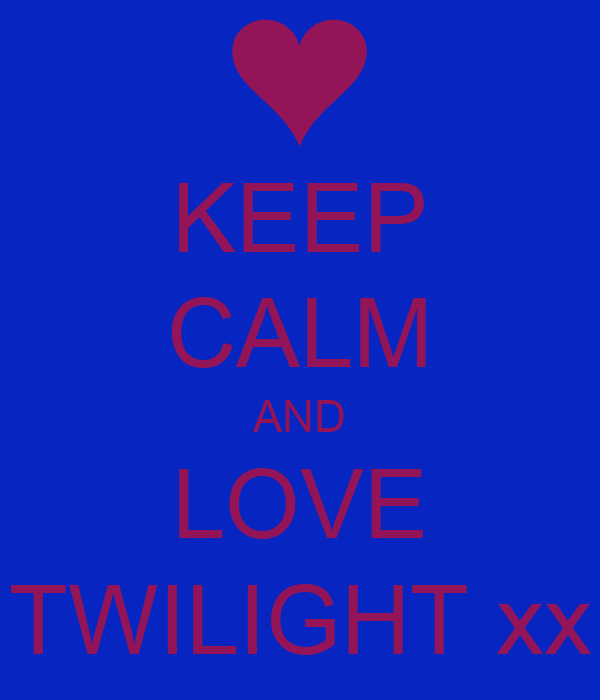 KEEP CALM AND LOVE TWILIGHT xx