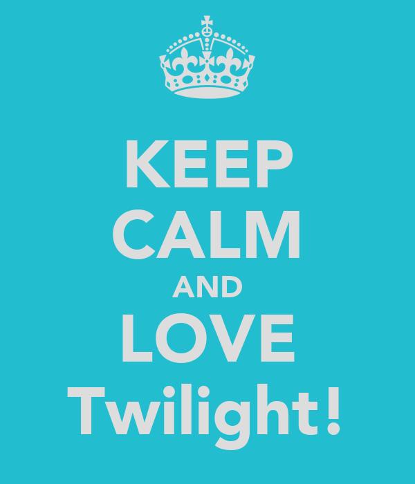 KEEP CALM AND LOVE Twilight!