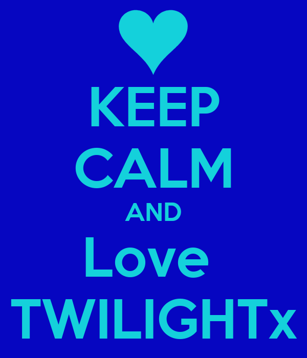 KEEP CALM AND Love  TWILIGHTx