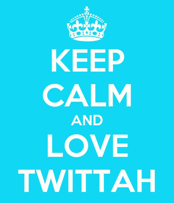 KEEP CALM AND LOVE TWITTAH