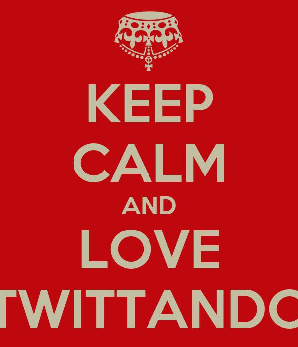 KEEP CALM AND LOVE TWITTANDO
