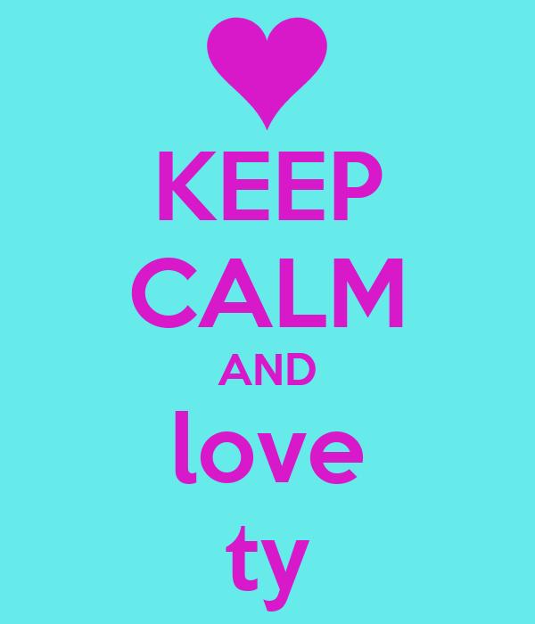 KEEP CALM AND love ty