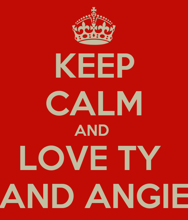 KEEP CALM AND  LOVE TY  AND ANGIE