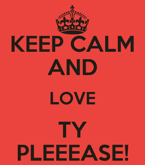 KEEP CALM AND LOVE TY PLEEEASE!