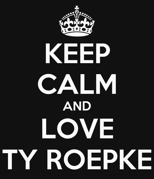 KEEP CALM AND LOVE TY ROEPKE