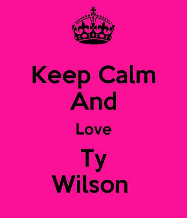 Keep Calm And Love Ty Wilson