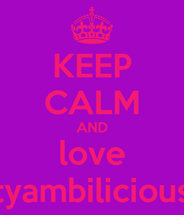 KEEP CALM AND love tyambilicious