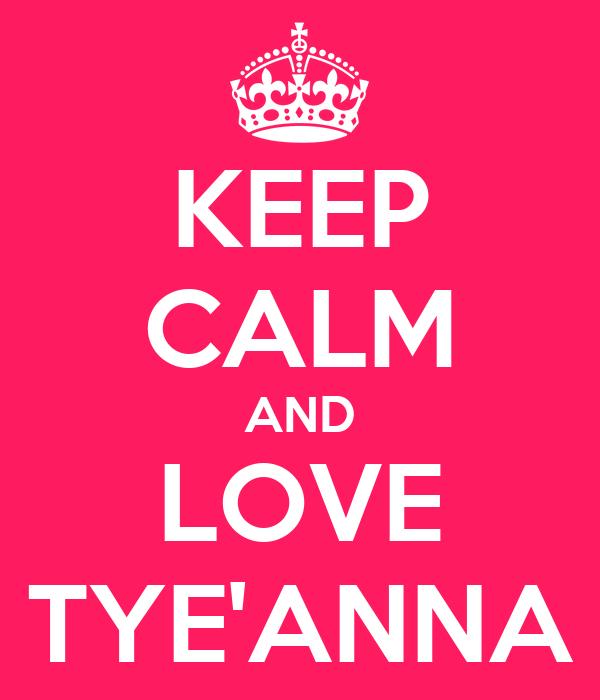 KEEP CALM AND LOVE TYE'ANNA