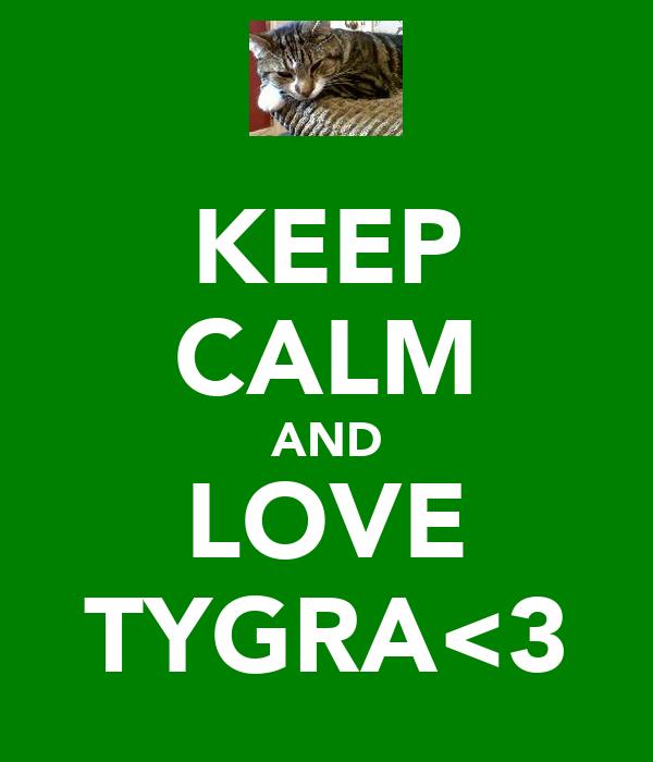 KEEP CALM AND LOVE TYGRA<3