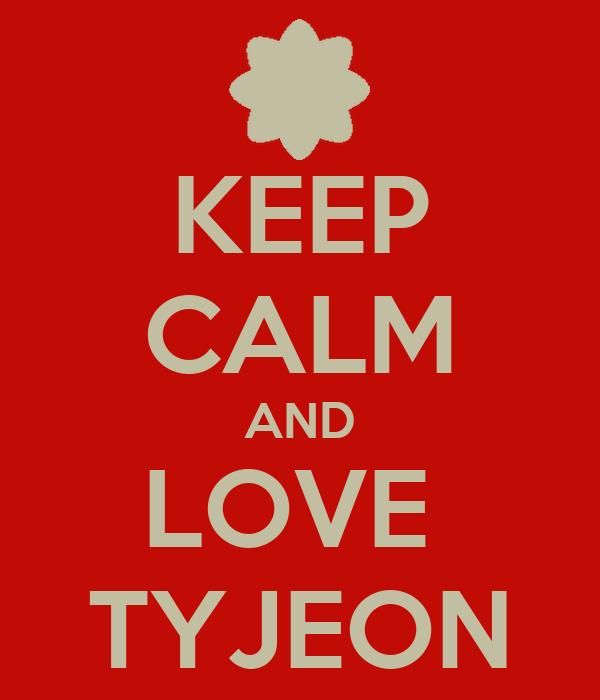 KEEP CALM AND LOVE  TYJEON