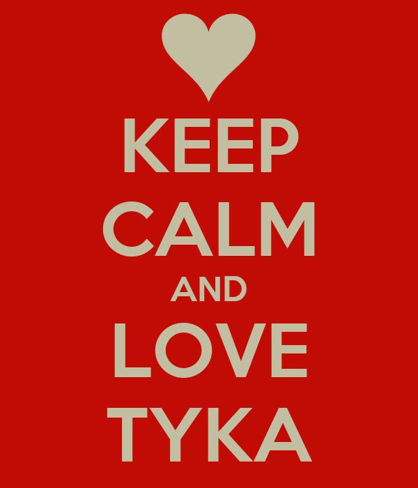 KEEP CALM AND LOVE TYKA