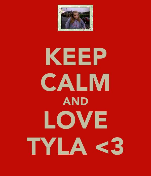 KEEP CALM AND LOVE TYLA <3