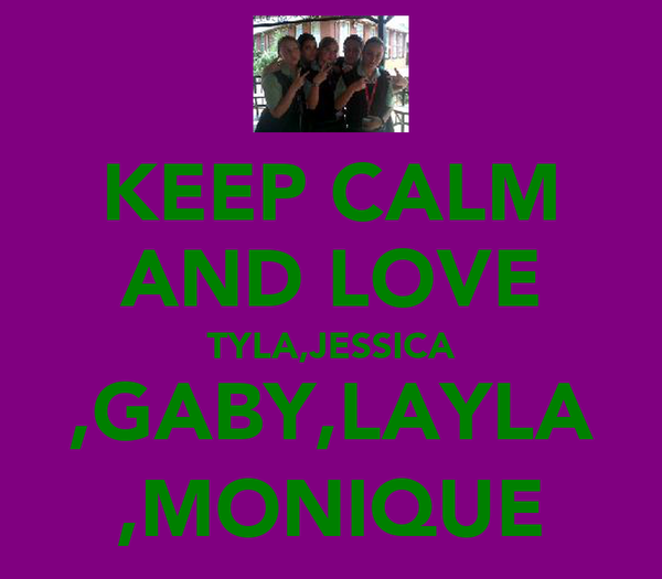 KEEP CALM AND LOVE TYLA,JESSICA ,GABY,LAYLA ,MONIQUE