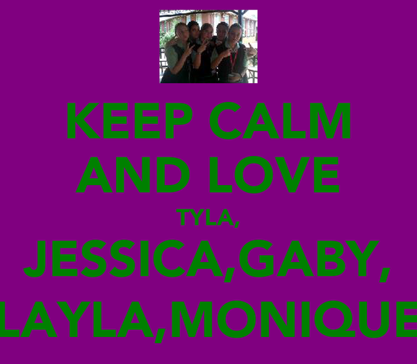 KEEP CALM AND LOVE TYLA, JESSICA,GABY, LAYLA,MONIQUE