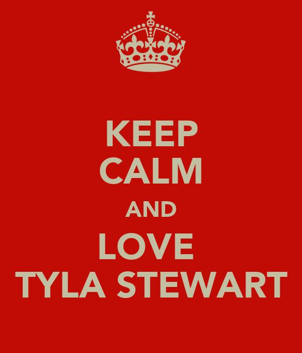 KEEP CALM AND LOVE  TYLA STEWART