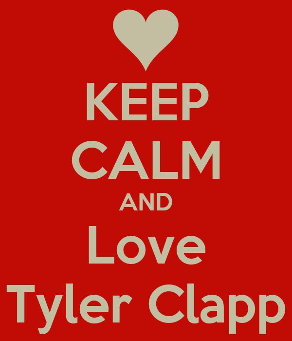 KEEP CALM AND Love Tyler Clapp