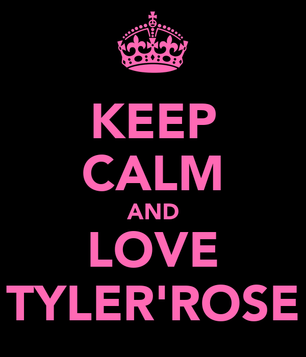 KEEP CALM AND LOVE TYLER'ROSE