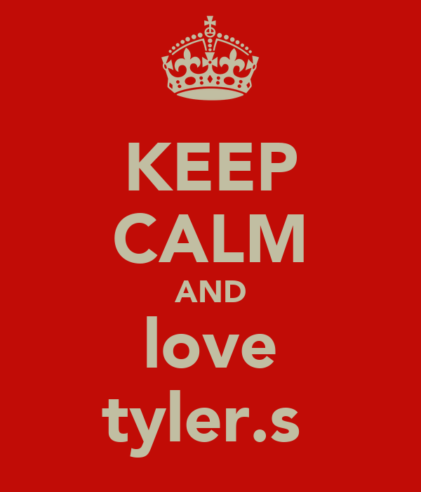 KEEP CALM AND love tyler.s