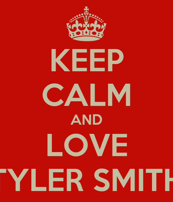 KEEP CALM AND LOVE TYLER SMITH