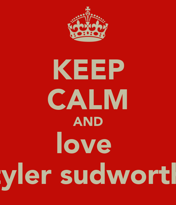 KEEP CALM AND love  tyler sudworth
