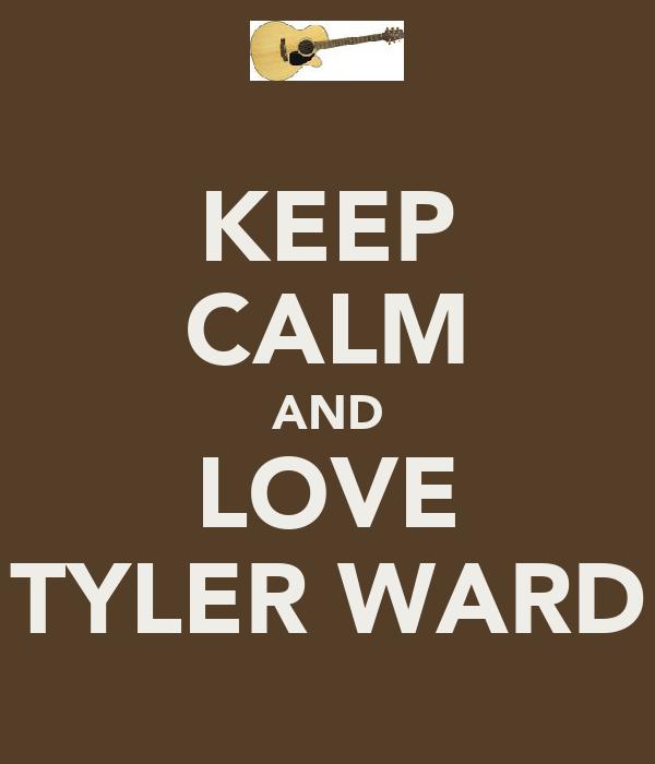 KEEP CALM AND LOVE TYLER WARD