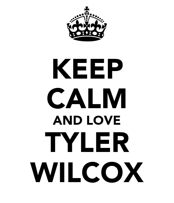KEEP CALM AND LOVE TYLER WILCOX