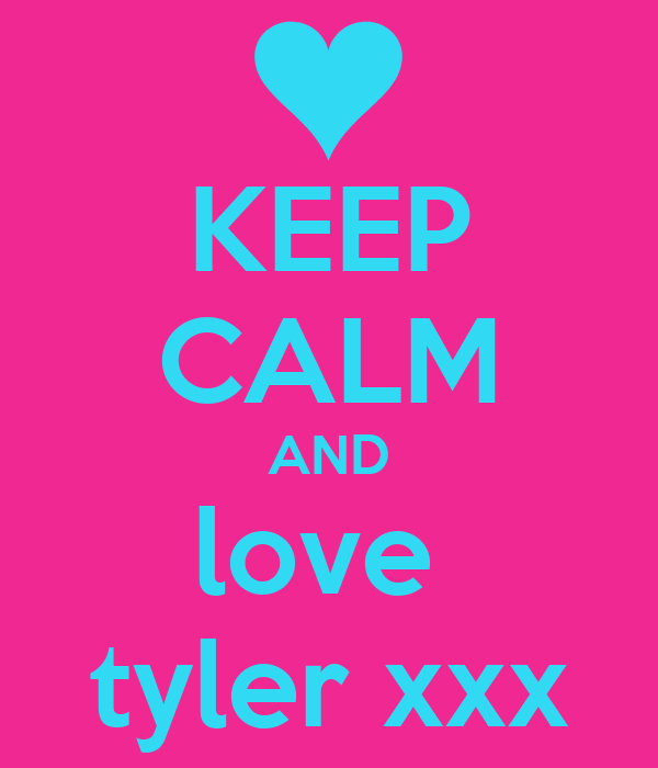 KEEP CALM AND love  tyler xxx