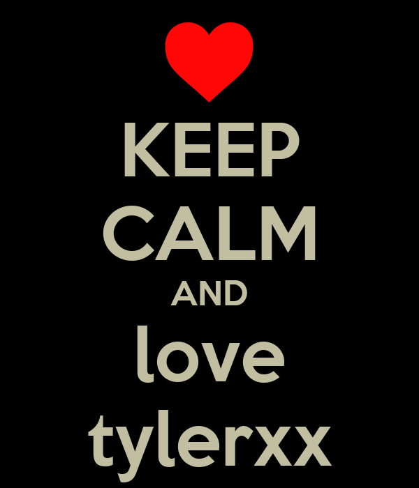 KEEP CALM AND love tylerxx