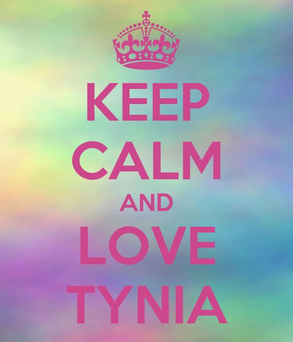 KEEP CALM AND LOVE TYNIA