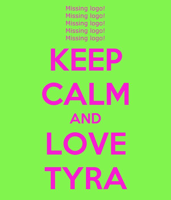 KEEP CALM AND LOVE TYRA