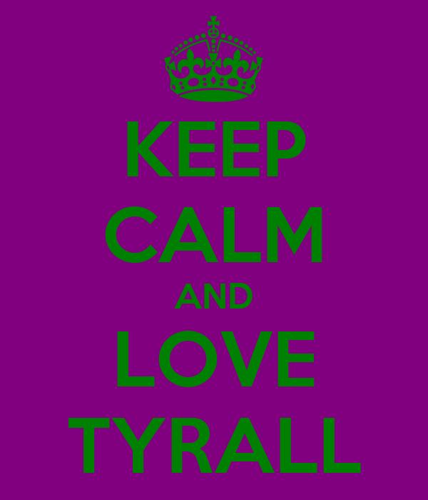 KEEP CALM AND LOVE TYRALL