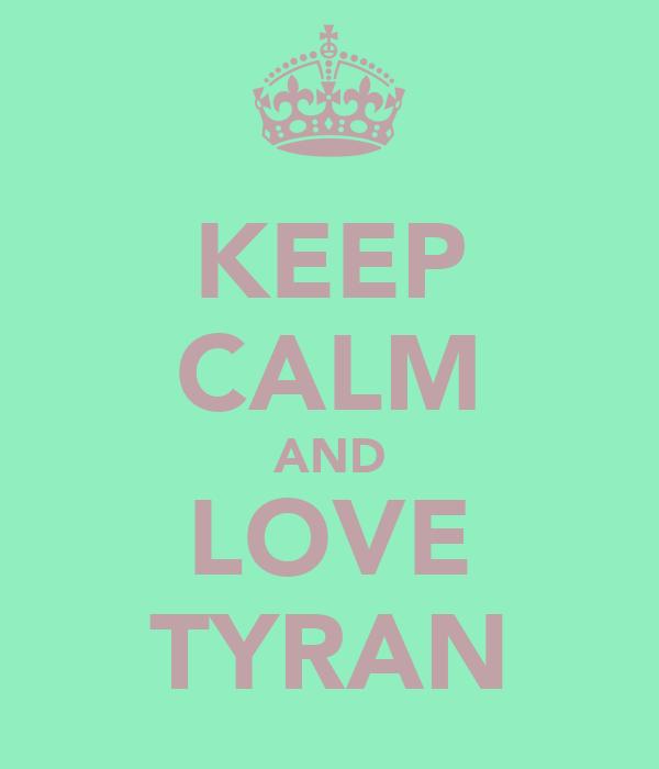 KEEP CALM AND LOVE TYRAN