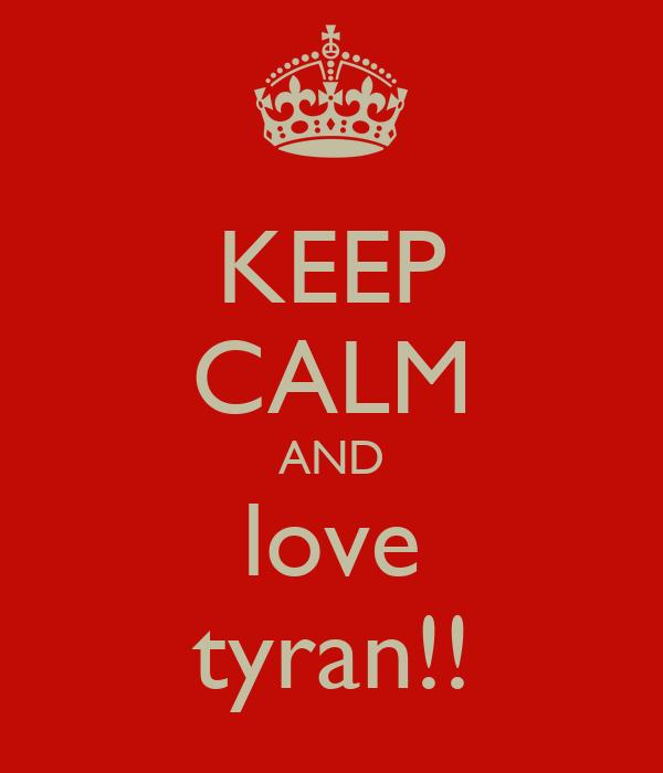 KEEP CALM AND love tyran!!