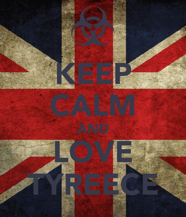 KEEP CALM AND LOVE TYREECE