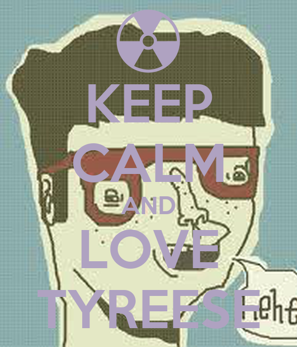 KEEP CALM AND LOVE TYREESE