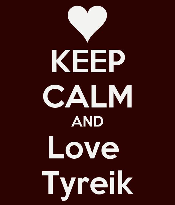 KEEP CALM AND Love  Tyreik